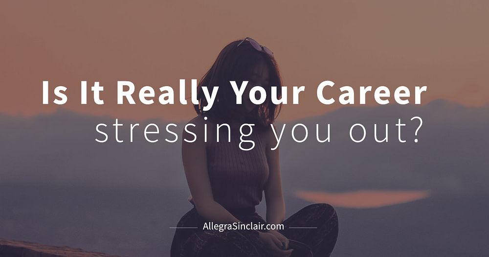 Is It Really Your Career Stressing You Out?