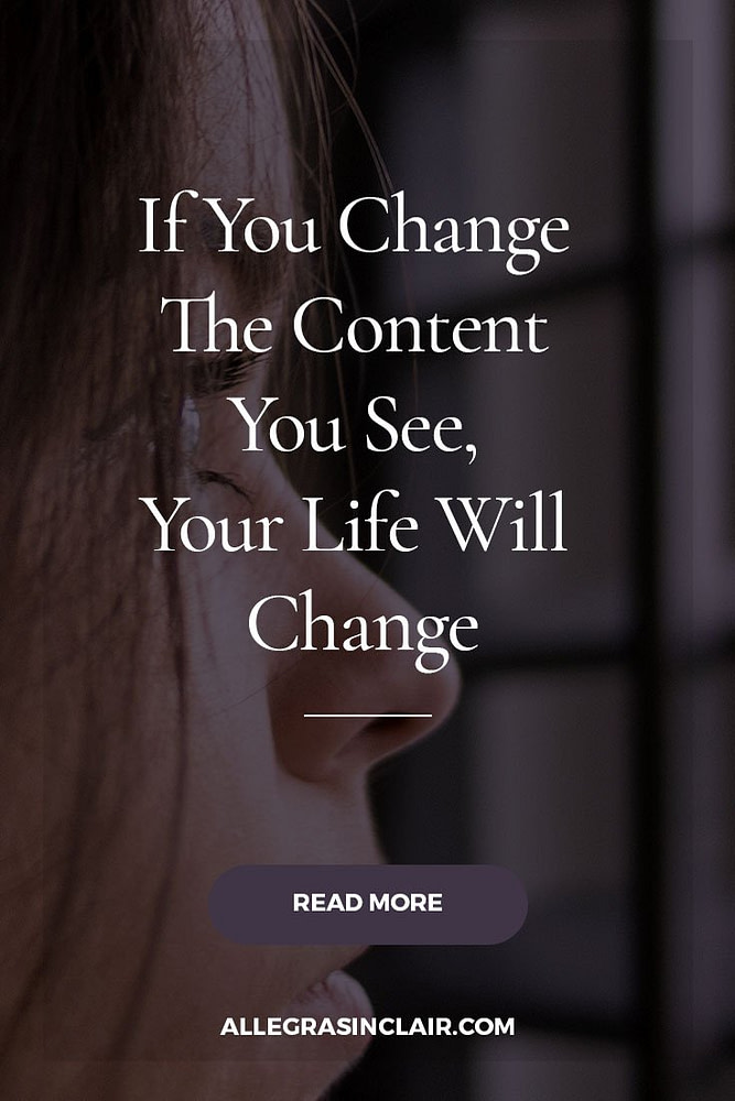 If You Change The Content You See, Your Life Will Change