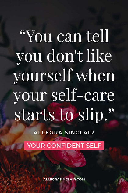 You can tell you don't like yourself when your self-care slips.