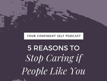 5 Reasons To Stop Caring if People Like You