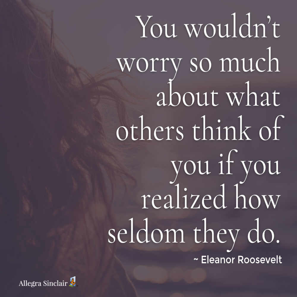 you wouldn't worry so much about what others think - Eleanor Roosevelt