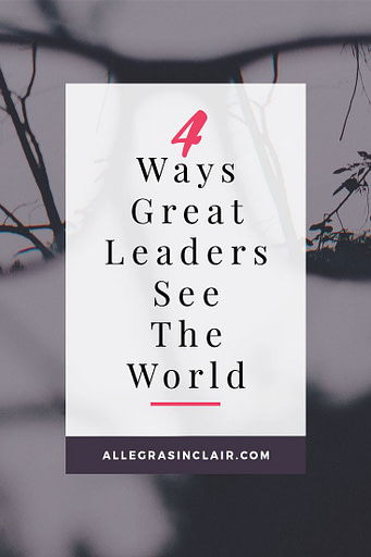 4 Ways Great Leaders See The World