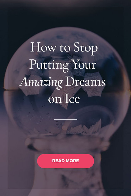 Learn How to Stop Putting Your Amazing Dreams on Ice
