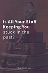 Is All Your Stuff Keeping You Stuck in the Past?