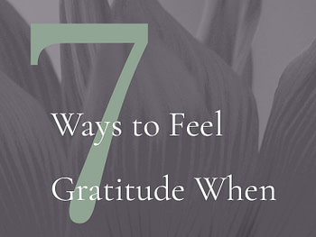 7 Ways to Feel Gratitude When Things Suck