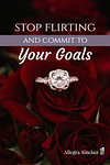 Stop Flirting and Commit to Your Goals Already!