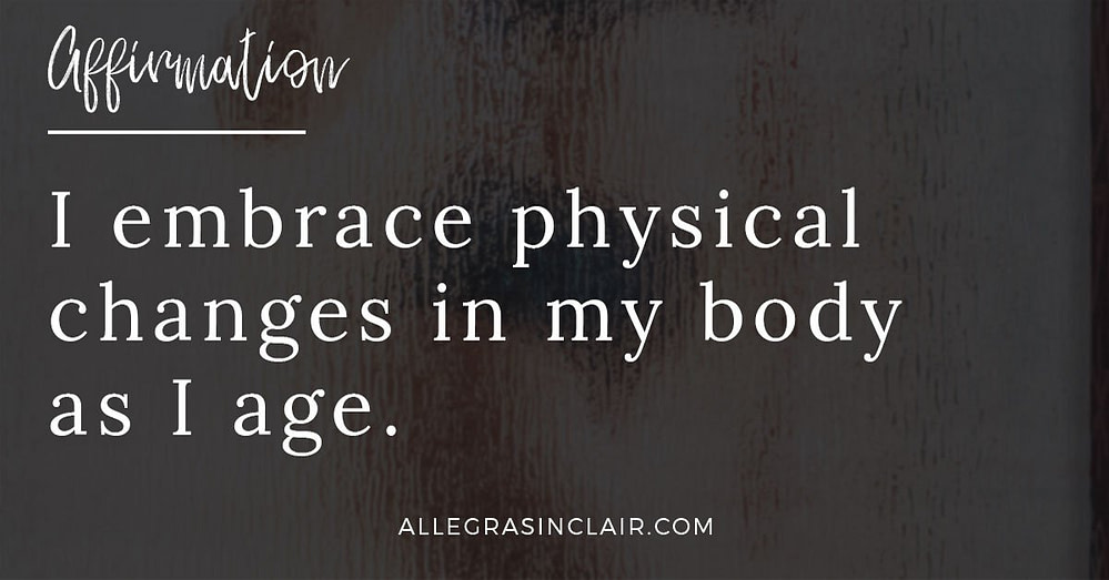 I embrace physical changes in my body as I age.